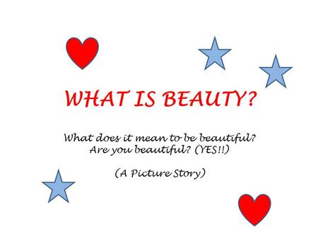 WHAT IS BEAUTY? What does it mean to be beautiful? Are you beautiful? (YES!!) (A Picture Story)