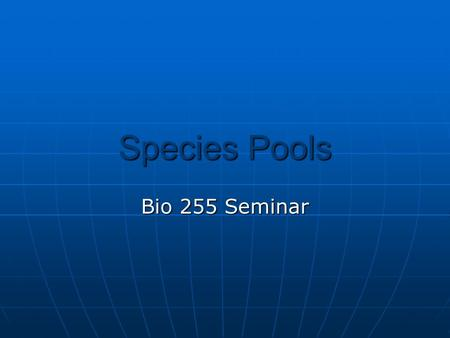 Species Pools Bio 255 Seminar. Species Pools  What is a species pool?