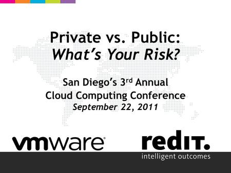 Private vs. Public: What's Your Risk? San Diego's 3 rd Annual Cloud Computing Conference September 22, 2011.