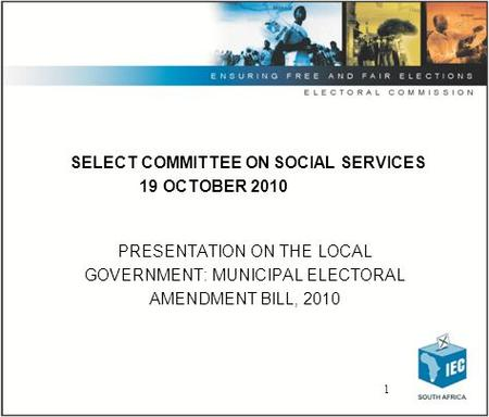 1 SELECT COMMITTEE ON SOCIAL SERVICES 19 OCTOBER 2010 PRESENTATION ON THE LOCAL GOVERNMENT: MUNICIPAL ELECTORAL AMENDMENT BILL, 2010.
