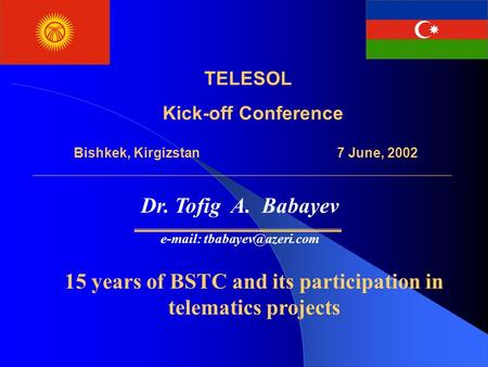 TELESOL Kick-off Conference Bishkek, Kirgizstan 7 June, 2002, Dr. Tofig A. Babayev   15 years of BSTC and its participation in.