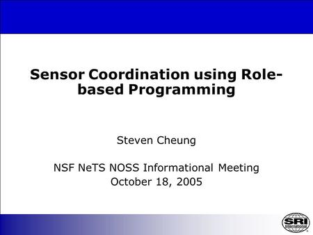 Sensor Coordination using Role- based Programming Steven Cheung NSF NeTS NOSS Informational Meeting October 18, 2005.