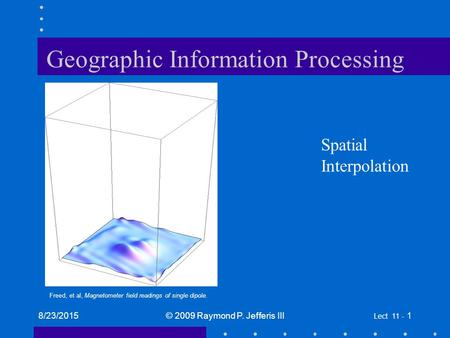 8/23/2015© 2009 Raymond P. Jefferis III Lect 11 - 1 Geographic Information Processing Spatial Interpolation Freed, et al, Magnetometer field readings of.