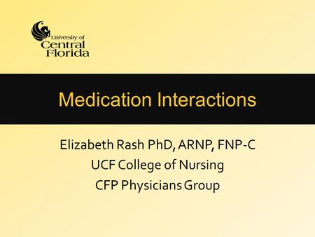 Medication Interactions Elizabeth Rash PhD, ARNP, FNP-C UCF College of Nursing CFP Physicians Group.