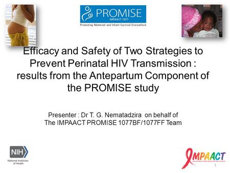 Presenter : Dr T. G. Nematadzira on behalf of The IMPAACT PROMISE 1077BF/1077FF Team Efficacy and Safety of Two Strategies to Prevent Perinatal HIV Transmission.