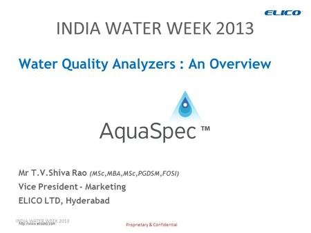 Proprietary & Confidential  INDIA WATER WEEK 2013 Water Quality Analyzers : An Overview Mr T.V.Shiva Rao (MSc,MBA,MSc,PGDSM,FOSI)