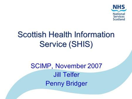 Scottish Health Information Service (SHIS) SCIMP, November 2007 Jill Telfer Penny Bridger.