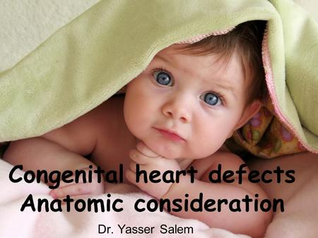 Congenital heart defects Anatomic consideration Dr. Yasser Salem.