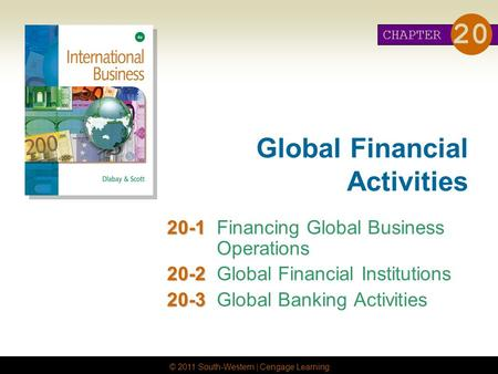 © 2011 South-Western | Cengage Learning Global Financial Activities 20-1 20-1Financing Global Business Operations 20-2 20-2Global Financial Institutions.