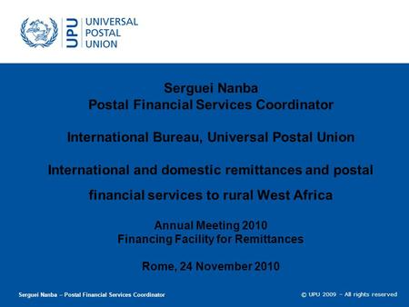 © UPU 2009 – All rights reserved Serguei Nanba Postal Financial Services Coordinator International Bureau, Universal Postal Union International and domestic.