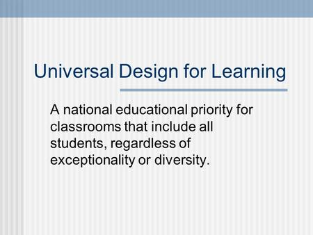 Universal Design for Learning A national educational priority for classrooms that include all students, regardless of exceptionality or diversity.