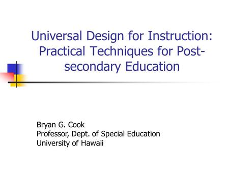 Universal Design for Instruction: Practical Techniques for Post- secondary Education Bryan G. Cook Professor, Dept. of Special Education University of.