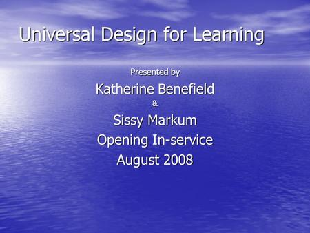 Universal Design for Learning Presented by Katherine Benefield & Sissy Markum Opening In-service August 2008.