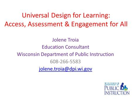 Universal Design for Learning: Access, Assessment & Engagement for All Jolene Troia Education Consultant Wisconsin Department of Public Instruction 608-266-5583.