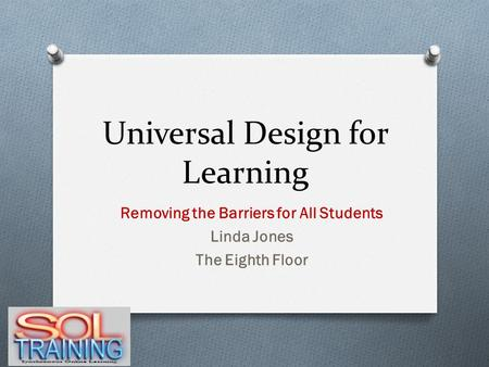 Universal Design for Learning Removing the Barriers for All Students Linda Jones The Eighth Floor.
