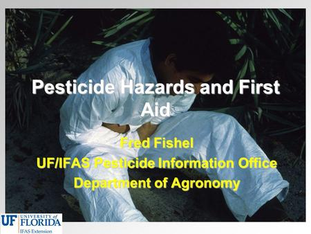 Pesticide Hazards and First Aid Fred Fishel UF/IFAS Pesticide Information Office Department of Agronomy.