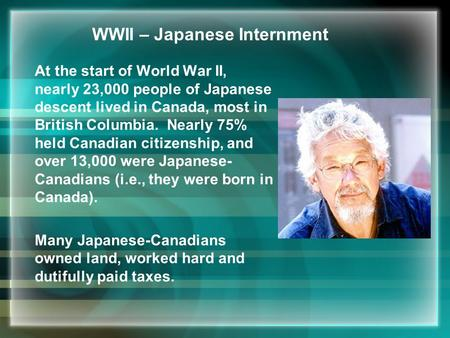 WWII – Japanese Internment At the start of World War II, nearly 23,000 people of Japanese descent lived in Canada, most in British Columbia. Nearly 75%