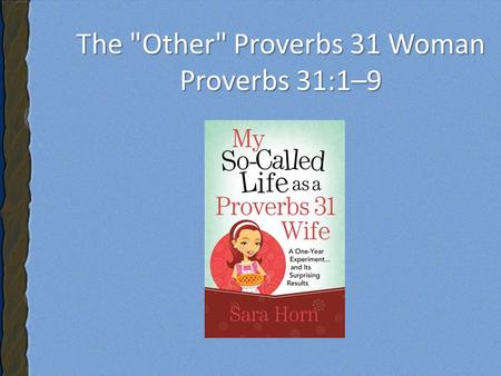 The Other Proverbs 31 Woman Proverbs 31:1–9. The Other Proverbs 31 Woman Proverbs 31:1–9.