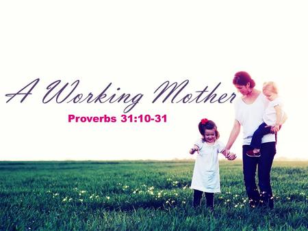 "A Working Mother Proverbs 31:10-31. A Working Mother  We often think of Proverbs 31 when a godly woman has left this world.  ""Charm is deceitful and."