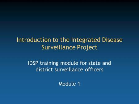 Introduction to the Integrated Disease Surveillance Project IDSP training module for state and district surveillance officers Module 1.