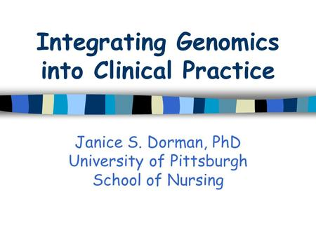 Integrating Genomics into Clinical Practice Janice S. Dorman, PhD University of Pittsburgh School of Nursing.