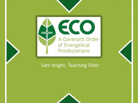Sam Knight, Teaching Elder. What we want to cover: Brief History of ECO Distinctive Elements in ECO Four Priorities Q&A.