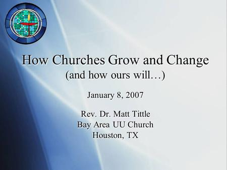 How Churches Grow and Change (and how ours will…) January 8, 2007 Rev. Dr. Matt Tittle Bay Area UU Church Houston, TX.