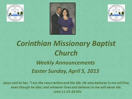 Corinthian Missionary Baptist Church Weekly Announcements Easter Sunday, April 5, 2015 Jesus said to her, I am the resurrection and the life. He who believes.
