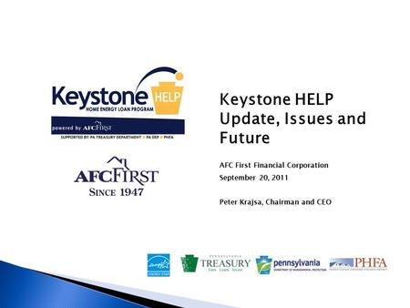 Keystone HELP Update, Issues and Future AFC First Financial Corporation September 20, 2011 Peter Krajsa, Chairman and CEO.
