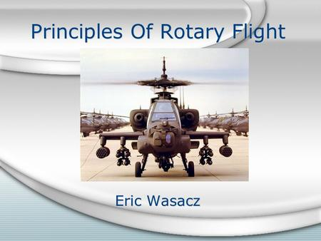 Principles Of Rotary Flight Eric Wasacz. Bernoulli's Principle Air Moving over a surface decreases air pressure on the surface. As your air speed increases,