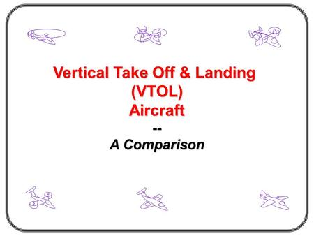 Vertical Take Off & Landing (VTOL)Aircraft-- A Comparison.