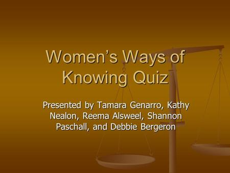 Women's Ways of Knowing Quiz Presented by Tamara Genarro, Kathy Nealon, Reema Alsweel, Shannon Paschall, and Debbie Bergeron.