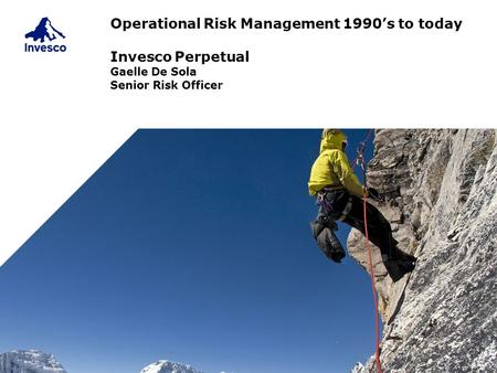 Operational Risk Management 1990's to today Invesco Perpetual Gaelle De Sola Senior Risk Officer.