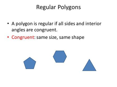 Regular Polygons A polygon is regular if all sides and interior angles are congruent. Congruent: same size, same shape.