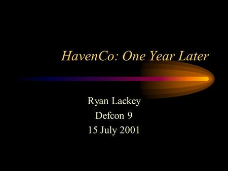 HavenCo: One Year Later Ryan Lackey Defcon 9 15 July 2001.