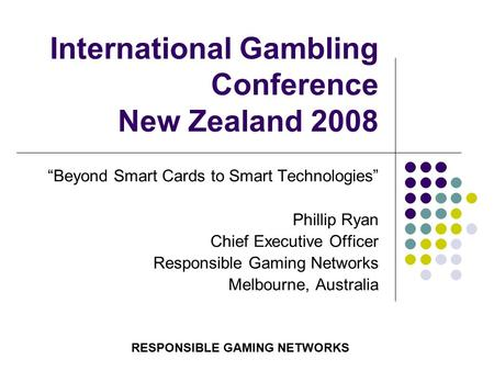 "International Gambling Conference New Zealand 2008 ""Beyond Smart Cards to Smart Technologies"" Phillip Ryan Chief Executive Officer Responsible Gaming Networks."