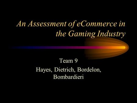 An Assessment of eCommerce in the Gaming Industry Team 9 Hayes, Dietrich, Bordelon, Bombardieri.