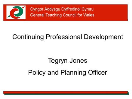 Continuing Professional Development Tegryn Jones Policy and Planning Officer.