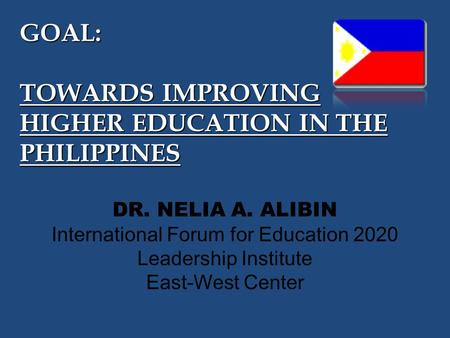 GOAL: TOWARDS IMPROVING HIGHER EDUCATION IN THE PHILIPPINES DR. NELIA A. ALIBIN International Forum for Education 2020 Leadership Institute East-West Center.