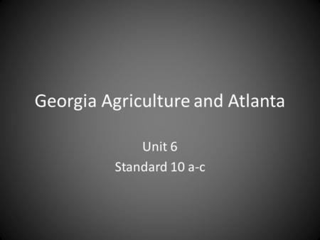 Georgia Agriculture and Atlanta Unit 6 Standard 10 a-c.