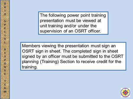 OHIOSPECIALRESPONSETEAMOHIOSPECIALRESPONSETEAM The following power point training presentation must be viewed at unit training and/or under the supervision.