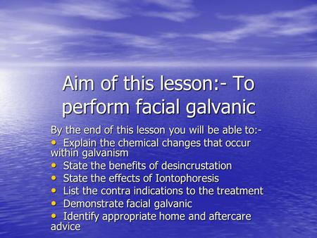Aim of this lesson:- To perform facial galvanic By the end of this lesson you will be able to:- Explain the chemical changes that occur within galvanism.