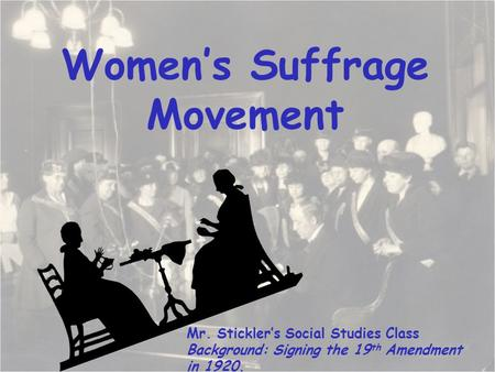 Women's Suffrage Movement Mr. Stickler's Social Studies Class Background: Signing the 19 th Amendment in 1920.