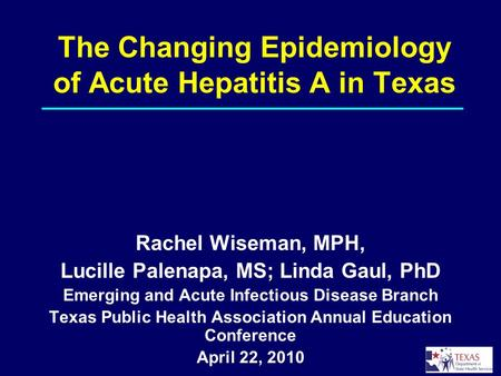 The Changing Epidemiology of Acute Hepatitis A in Texas Rachel Wiseman, MPH, Lucille Palenapa, MS; Linda Gaul, PhD Emerging and Acute Infectious Disease.