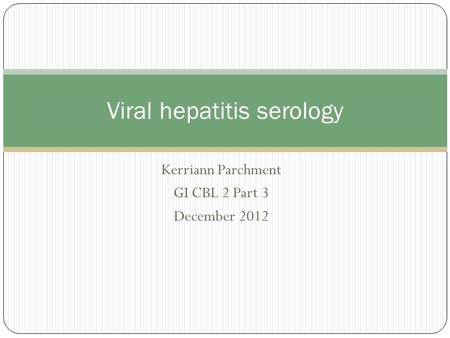 Kerriann Parchment GI CBL 2 Part 3 December 2012 Viral hepatitis serology.