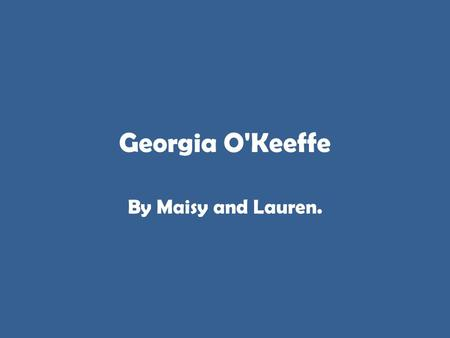 Georgia O'Keeffe By Maisy and Lauren.. Georgia O'Keeffe Georgia O'Keeffe was born on November 15, 1887, the second of seven children, and grew up on a.