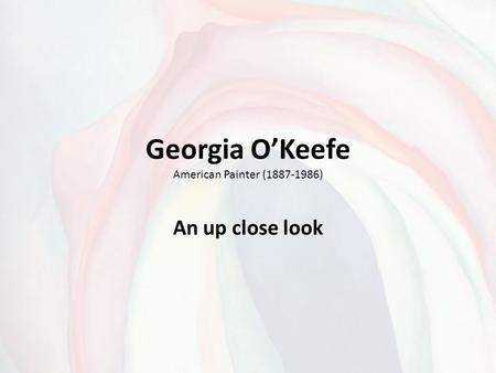 Georgia O'Keefe American Painter (1887-1986) An up close look.