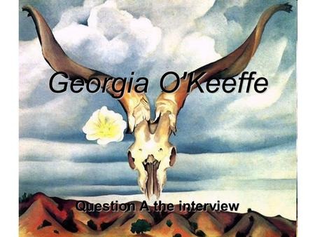 "Georgia O'Keeffe Question A the interview. ""I decided I was a very stupid fool not to at least paint as I wanted to... I found that I could say things."