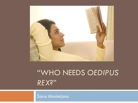 """WHO NEEDS OEDIPUS REX?"" Sara Montejano. Thesis Statement Oedipus Rex is a play that possess the ability to move it's audience; however the audience it."