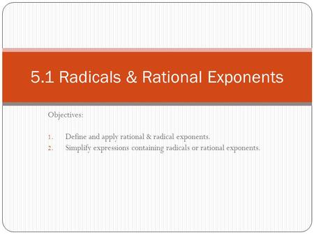 Objectives: 1. Define and apply rational & radical exponents. 2. Simplify expressions containing radicals or rational exponents. 5.1 Radicals & Rational.